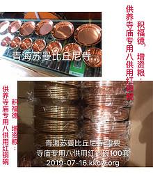 功德主名單第3页> 积福德,增资粮:青海苏曼比丘尼寺 需要寺庙专用八供用红铜碗100套,每套人民币200元,欢迎大家随喜,付入时请注明:红铜碗。